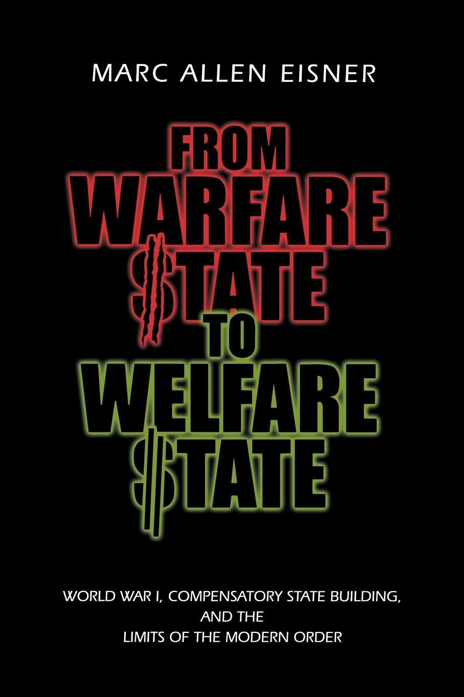 Marc Allen Eisner From Warfare State to Welfare State. World War I, Compensatory State-Building, and the Limits of the Modern Order steven davidoff m gods at war shotgun takeovers government by deal and the private equity implosion