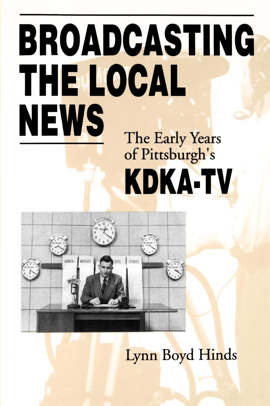 Lynn Boyd Hinds. Broadcasting the Local News. The Early Years of Pittsburgh's Kdka-TV