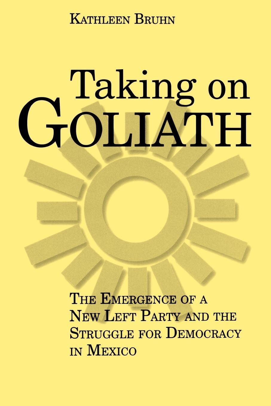 Kathleen Bruhn Taking on Goliath. The Emergence of a New Left Party and the Struggle for Democracy in Mexico kathleen tessaro the flirt