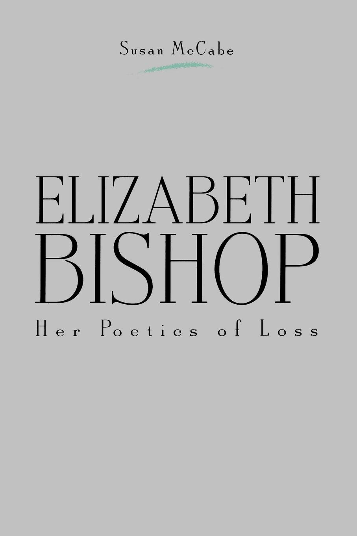 Susan McCabe Elizabeth Bishop. Her Poetics of Loss mccabe william gordon ballads of battle and bravery