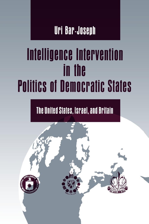 Uri Bar-Joseph Intelligence Intervention in the Politics of Democratic States. The United States, Israel, and Britain daniel evans international affairs and intelligence studies primer