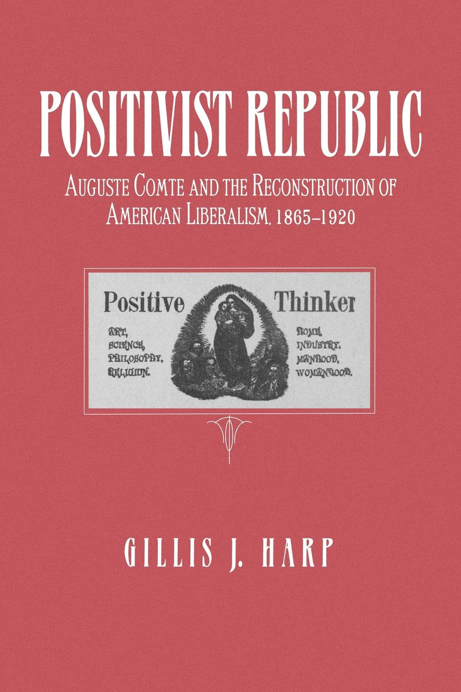 Gillis J. Harp Positivist Republic. Auguste Comte and the Reconstruction of American Liberalism, 1865-1920 коллектив авторов union harp and history of songs