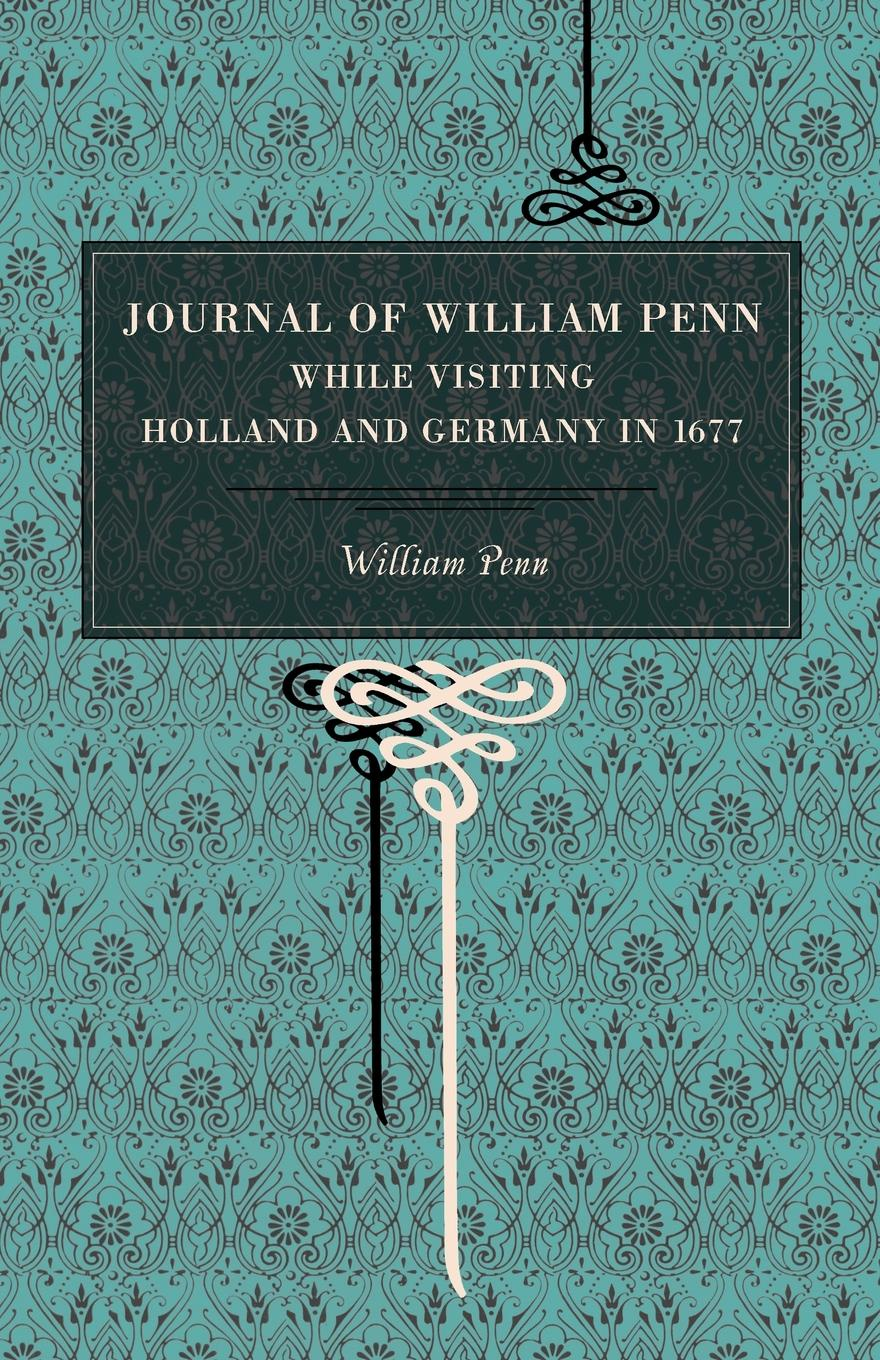 William Penn, Wm Penn Journal of William Penn. While Visiting Holland and Germany, in 1677 william penn cresson the cossacks