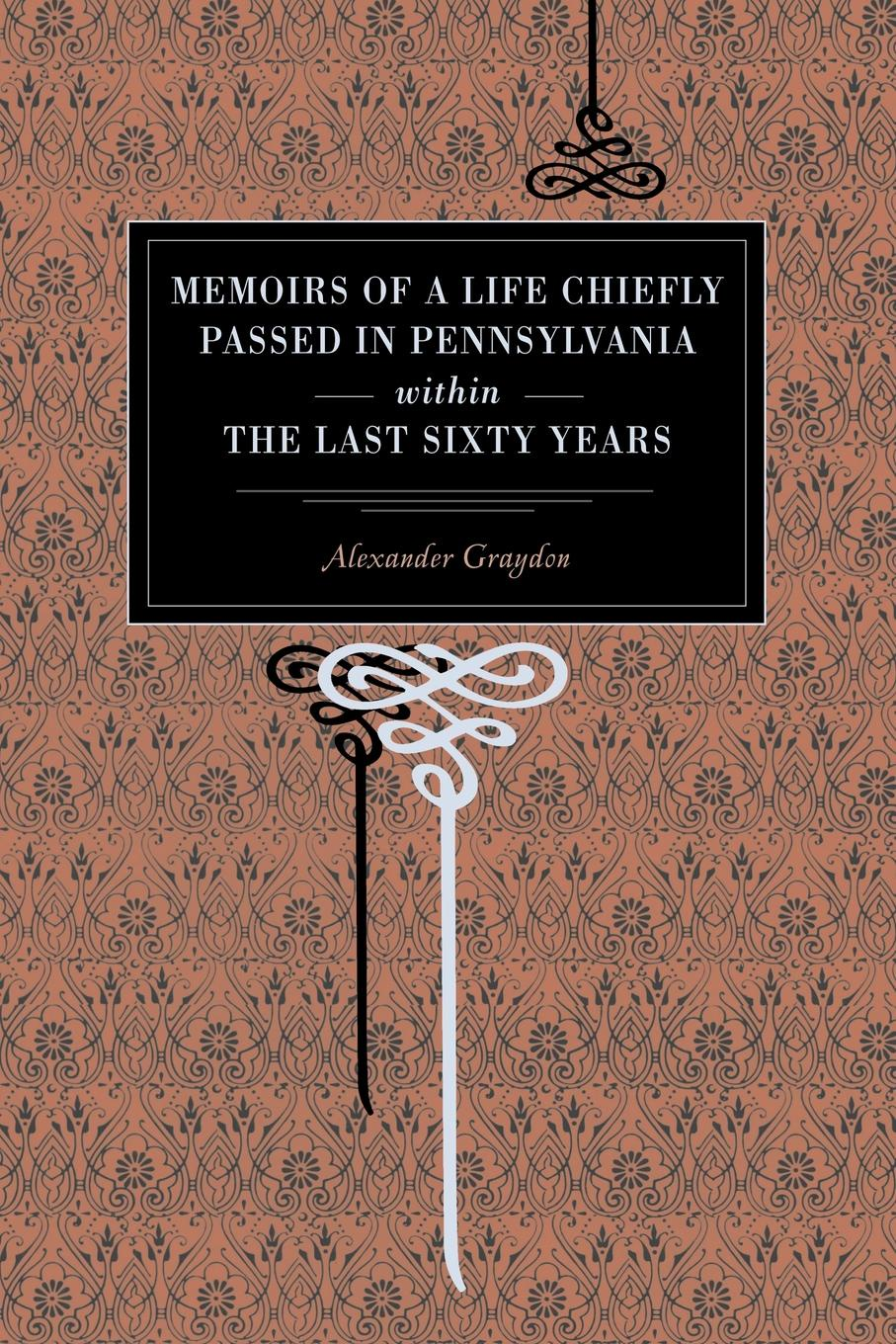 Фото - Alexander Graydon Memoirs of a Life Chiefly Passed in Pennsylvania Within the Last Sixty Years thomas henry memoirs of albert de haller m d compiled chiefly from the elogium spoken before the royal
