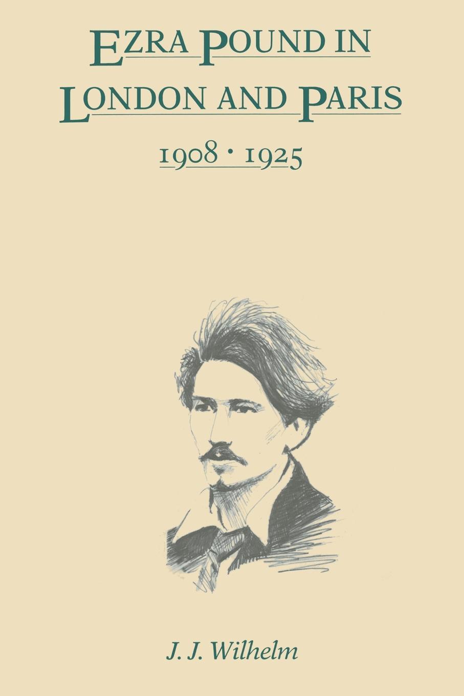 J. J. Wilhelm, James J. Wilhelm Ezra Pound in London and Paris, 1908-1925 ezra pound