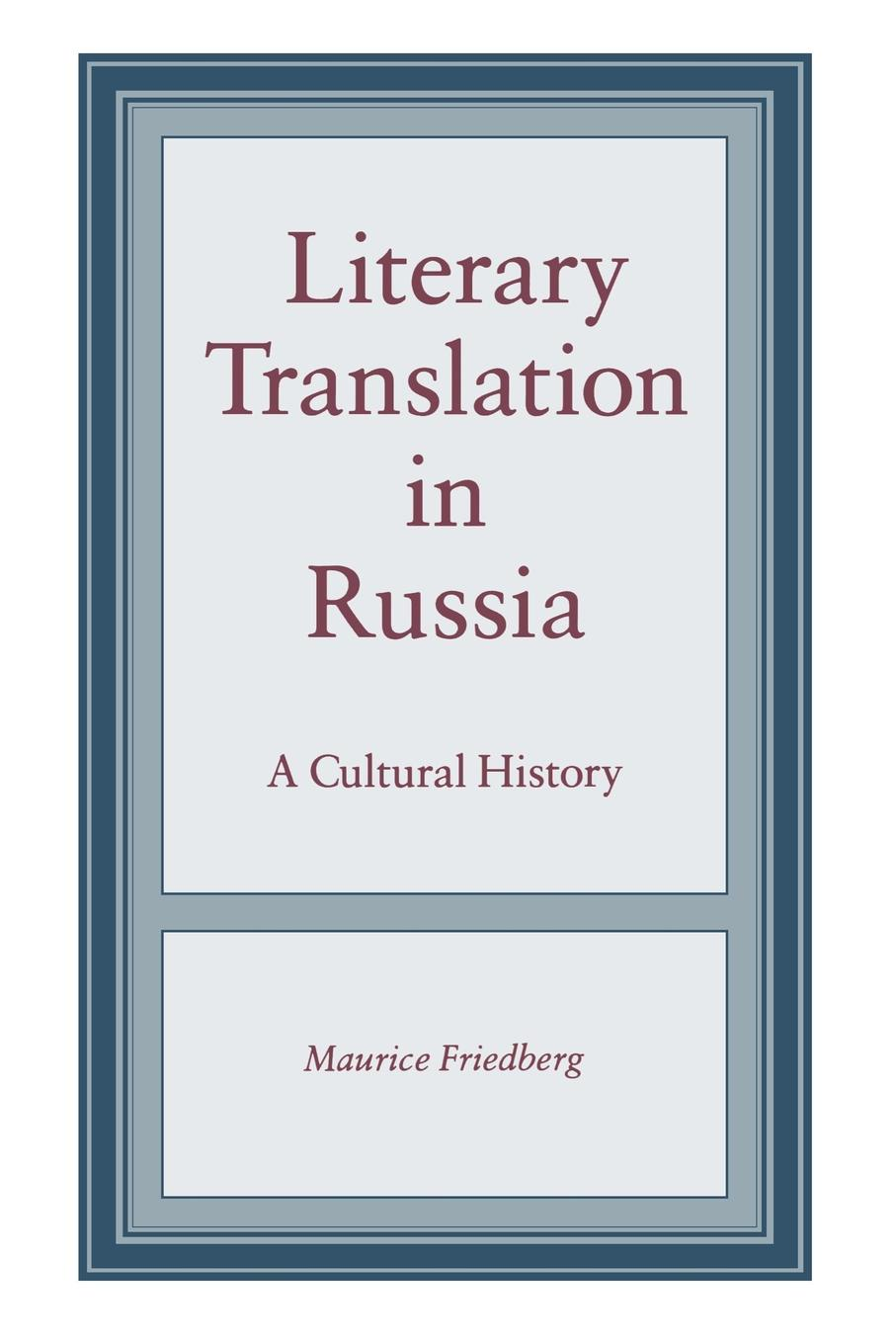 Maurice Friedberg Literary Translation in Russia. A Cultural History baring maurice an outline of russian literature
