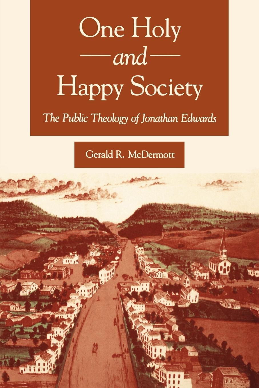 Gerald R. McDermott One Holy and Happy Society. The Public Theology of Jonathan Edwards jonathan edwards religious affections