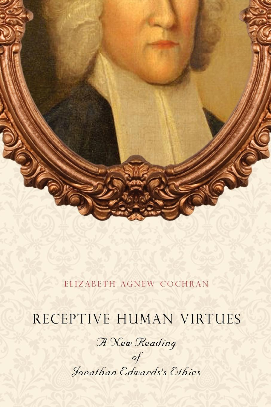 Elizabeth Agnew Cochran Receptive Human Virtues. A New Reading of Jonathan Edwards's Ethics jonathan edwards religious affections