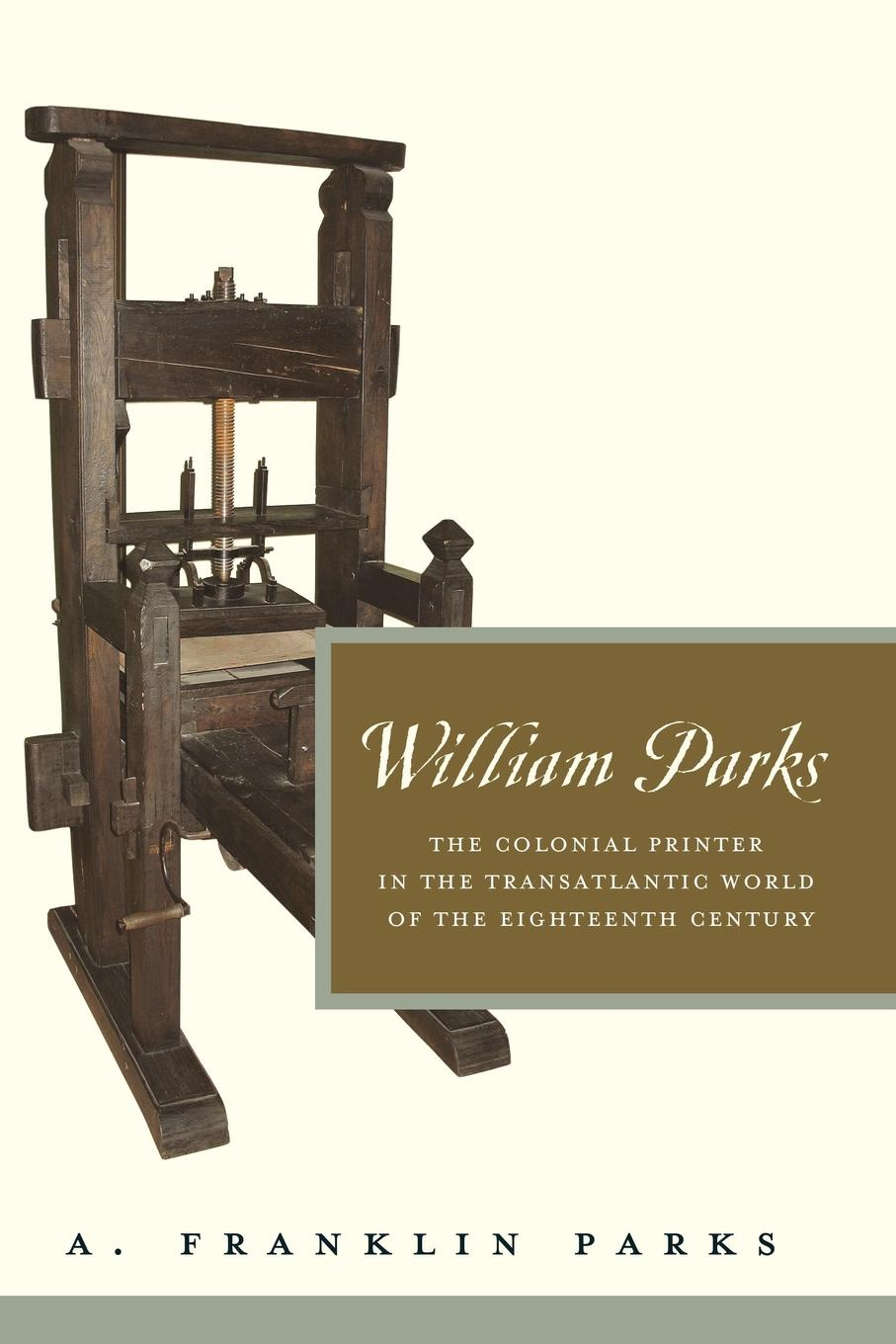 A. Franklin Parks William Parks. The Colonial Printer in the Transatlantic World of the Eighteenth Century parks and people