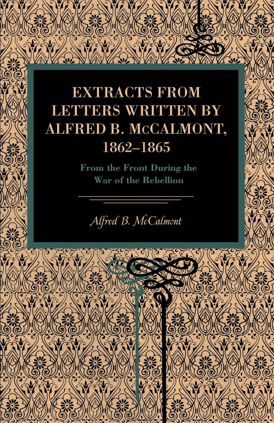 Alfred B. McCalmont Extracts from Letters Written by Alfred B. McCalmont, 1862-1865. From the Front During the War of the Rebellion недорго, оригинальная цена