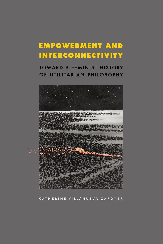 Catherine Villanueva Gardner Empowerment and Interconnectivity. Toward a Feminist History of Utilitarian Philosophy ten neglected classics of philosophy