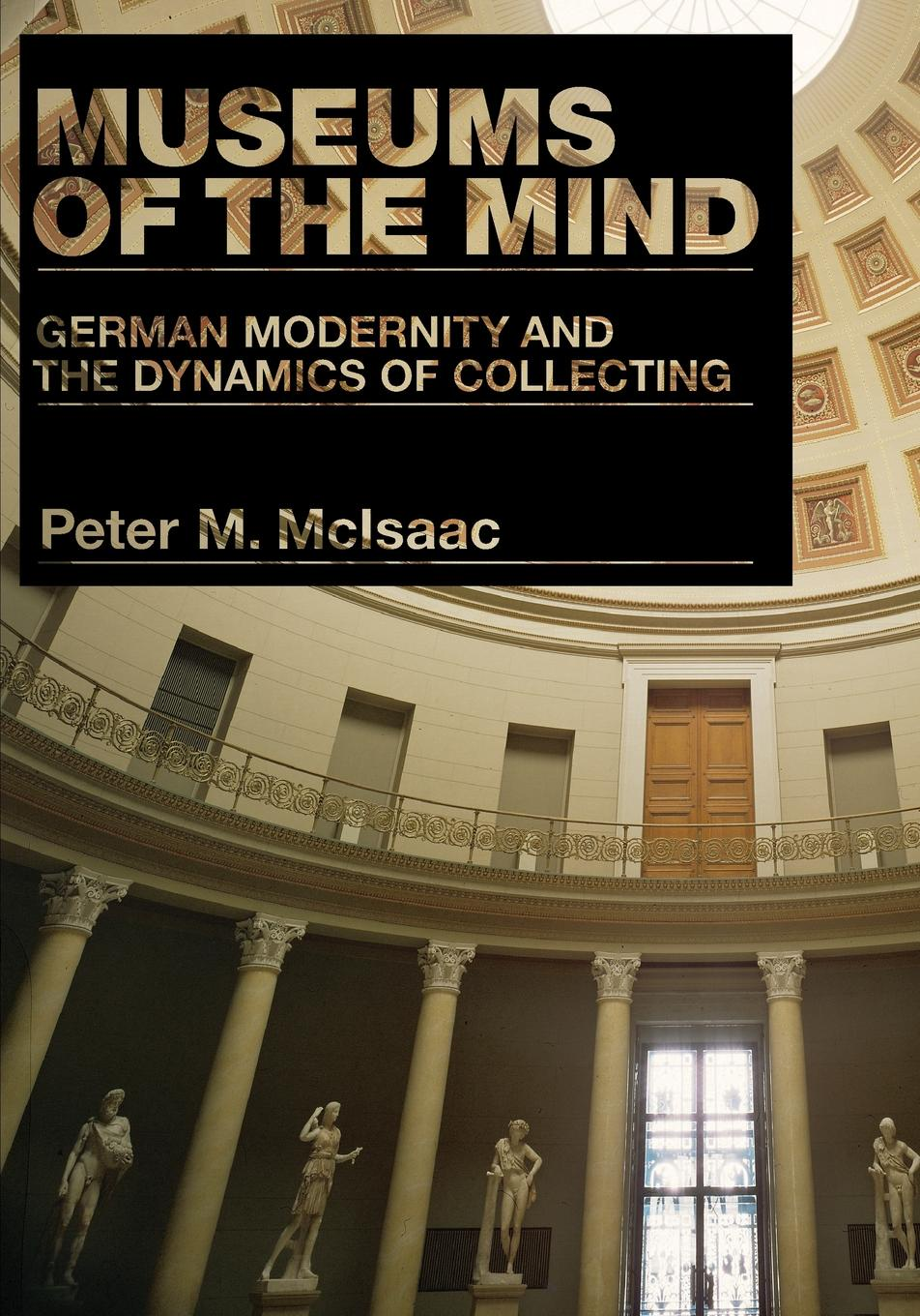 Peter M. McIsaac. Museums of the Mind. German Modernity and the Dynamics of Collecting