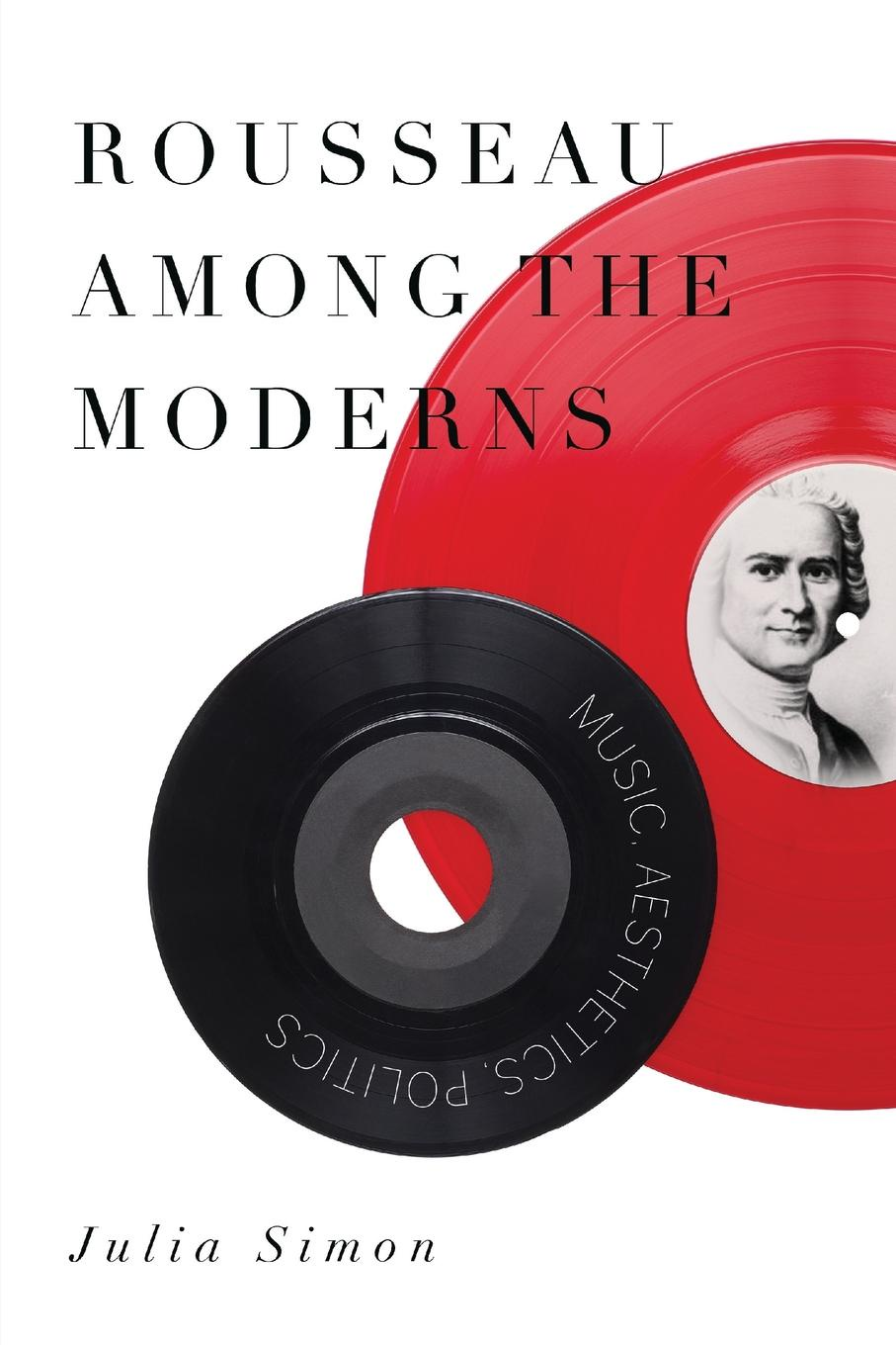 Julia Simon. Rousseau Among the Moderns. Music, Aesthetics, Politics