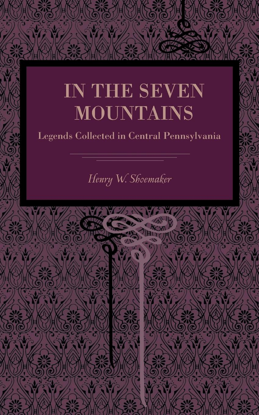 Henry Wharton Shoemaker In the Seven Mountains. Legends Collected in Central Pennsylvania barrett philip the deaf shoemaker