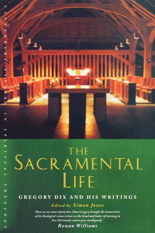 The Sacramental Life. Gregory Dix and His Writings simon jones celebrating christian initiation
