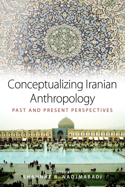 цена Conceptualizing Iranian Anthropology. Past and Present Perspectives онлайн в 2017 году