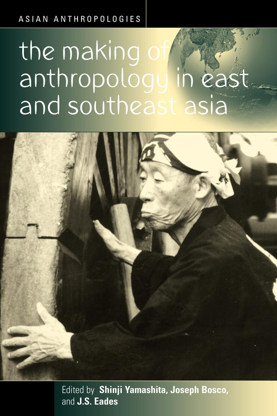 The Making of Anthropology in East and Southeast Asia soraya altorki a companion to the anthropology of the middle east