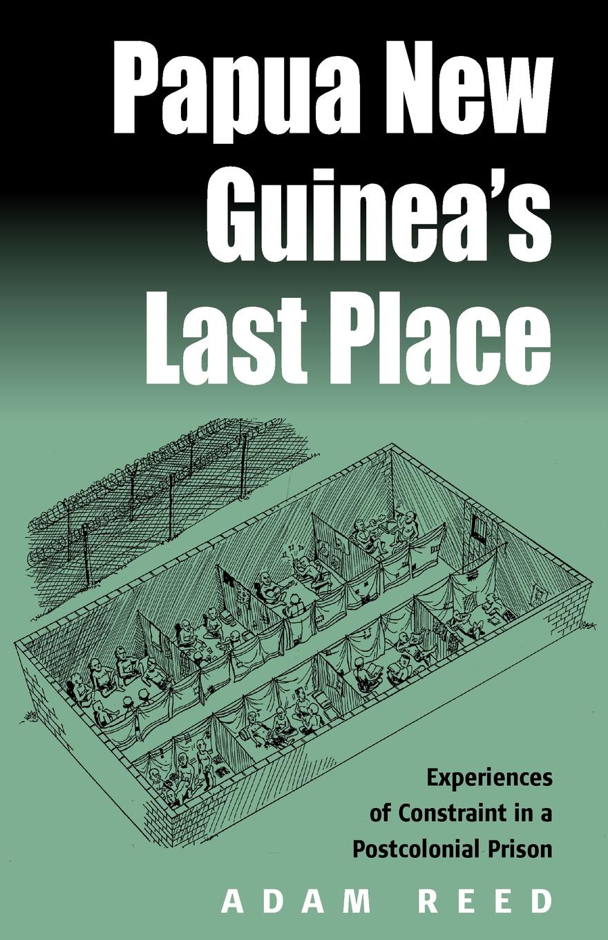 A. Reed. Papua New Guinea's Last Place. Experiences of Constraint in a Postcolonial Prison