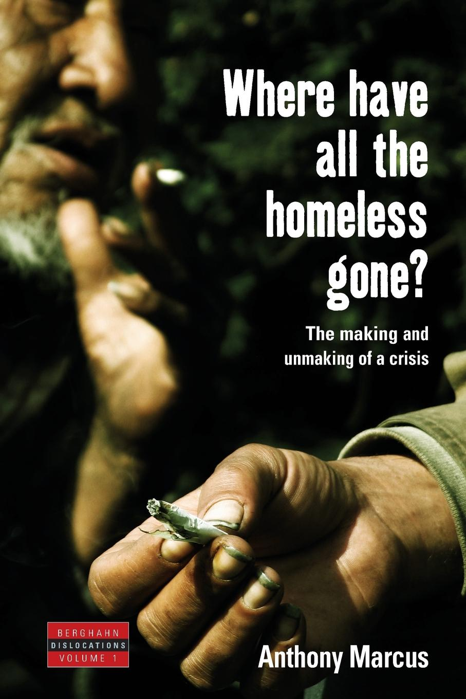 Anthony Marcus, A. Marcus Where Have All the Homeless Gone?. The Making and Unmaking of a Crisis