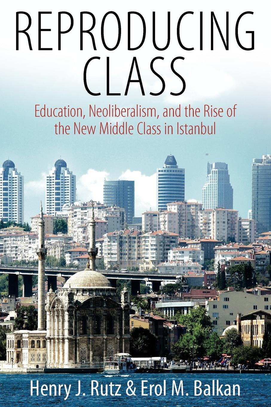 Henry J. Rutz, Erol M. Balkan Reproducing Class. Education, Neoliberalism, and the Rise of the New Middle Class in Istanbul cabot m princess in the middle