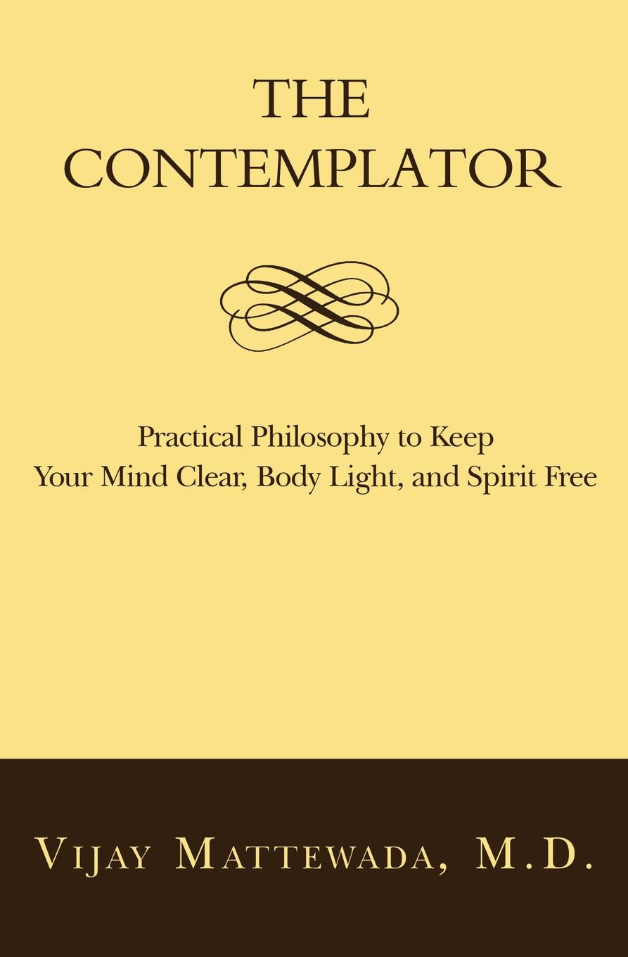 Vijay Mattewada. The Contemplator. Practical Philosophy to Keep Your Mind Clear, Body Light, and Spirit Free