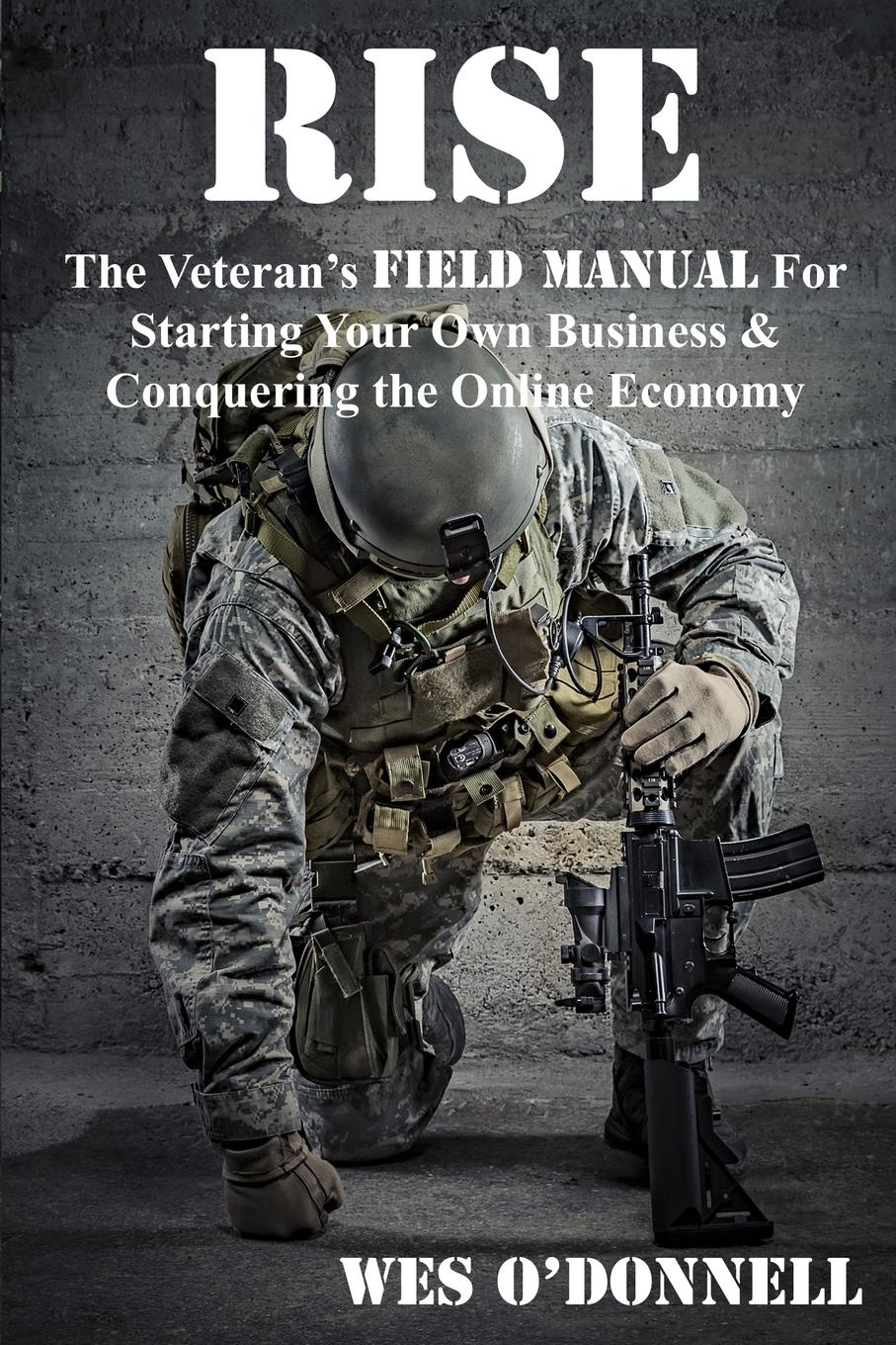 Wes W. Odonnell Rise. The Veteran's Field Manual For Starting Your Own Shopify Business adam toren starting your own business become an entrepreneur