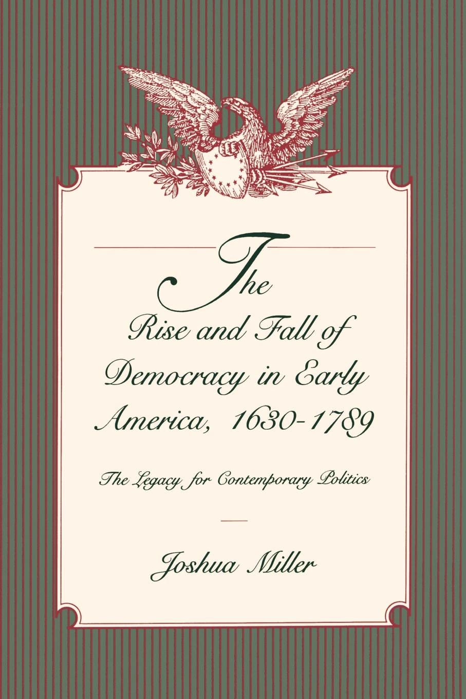 Joshua Miller The Rise and Fall of Democracy in Early America, 1630-1789. The Legacy for Contemporary Politics john ishiyama t comparative politics principles of democracy and democratization