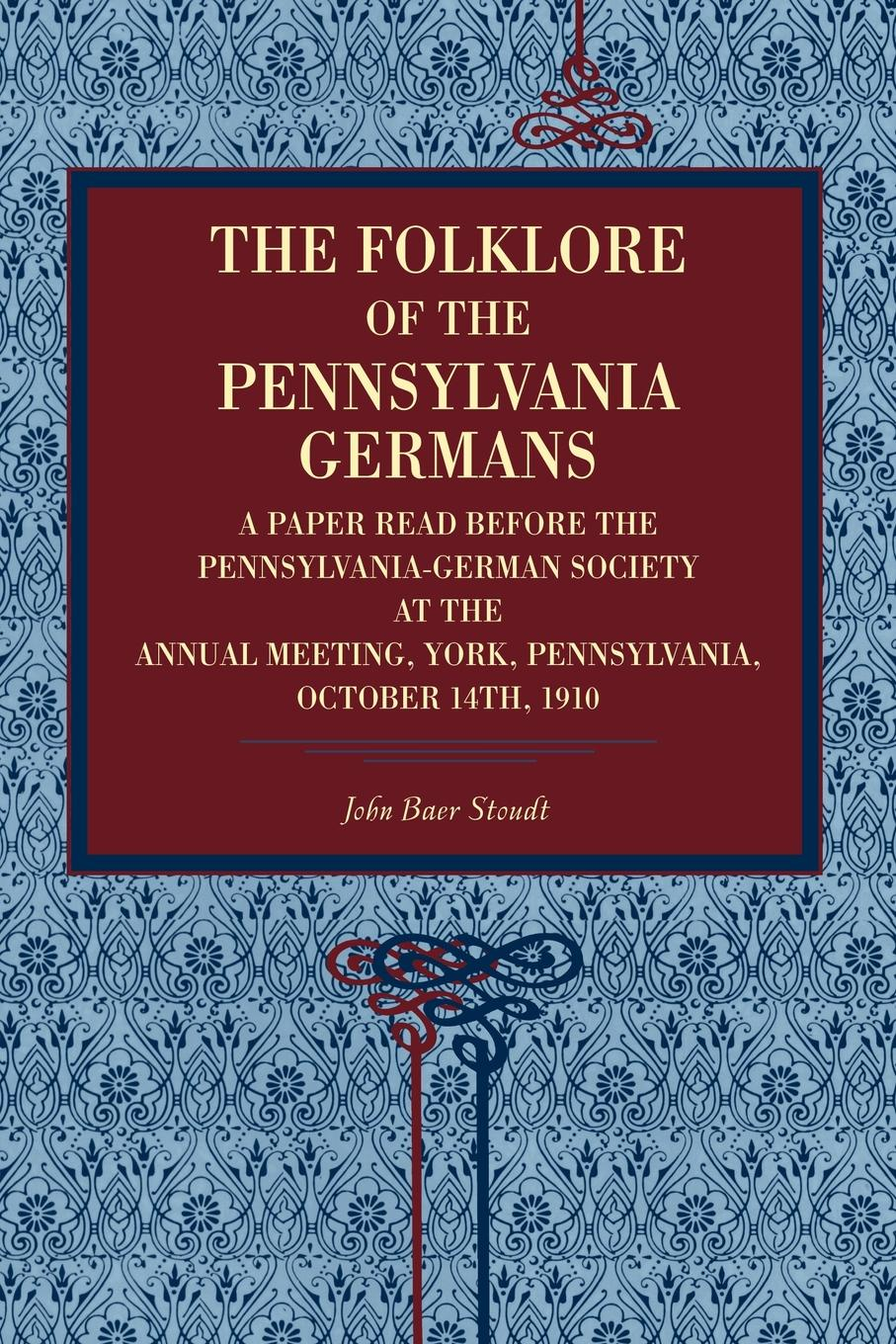 John Baer Stoudt The Folklore of the Pennsylvania Germans. A Paper Read Before Pennsylvania-German Society at Annual Meeting, York, Pennsylvania, October 14th,