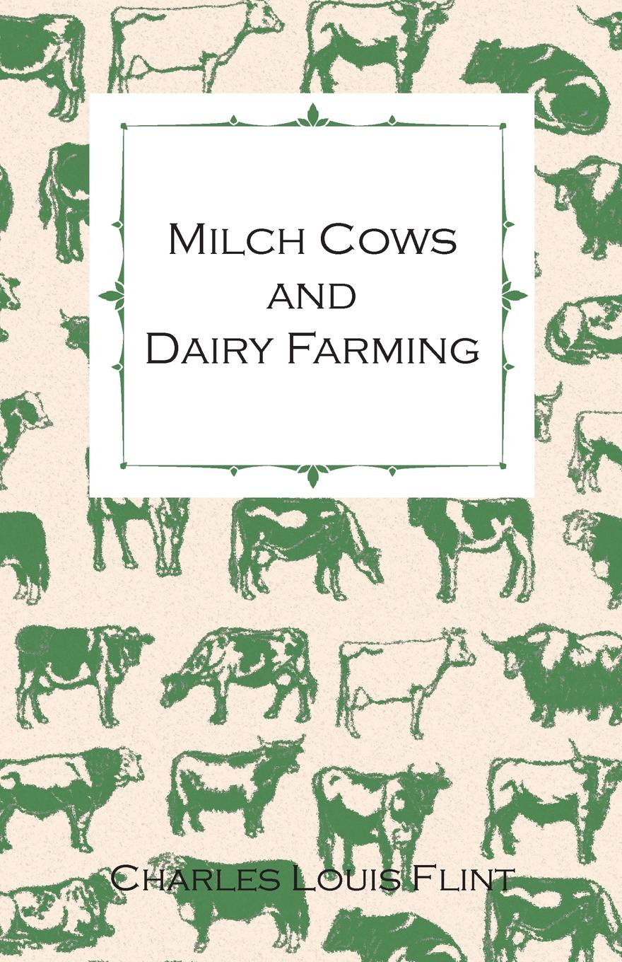 Charles Louis Flint Milch Cows and Dairy Farming; Comprising the Breeds, Breeding, and Management; In Health and Disease, of Dairy and Other Stock, the Selection of Milch Cows, with a Full Explanation of Guenon's Method; The Culture of Forage Plants, Etc. цена