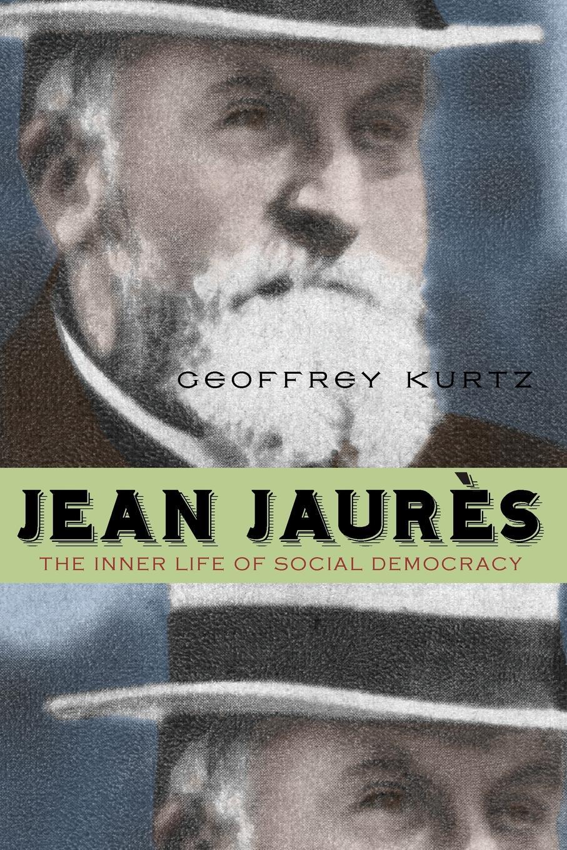 Geoffrey Kurtz Jean Jaures. The Inner Life of Social Democracy a political life