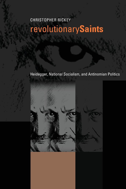 Christopher Rickey Revolutionary Saints. Heidegger, National Socialism, and Antinomian Politics