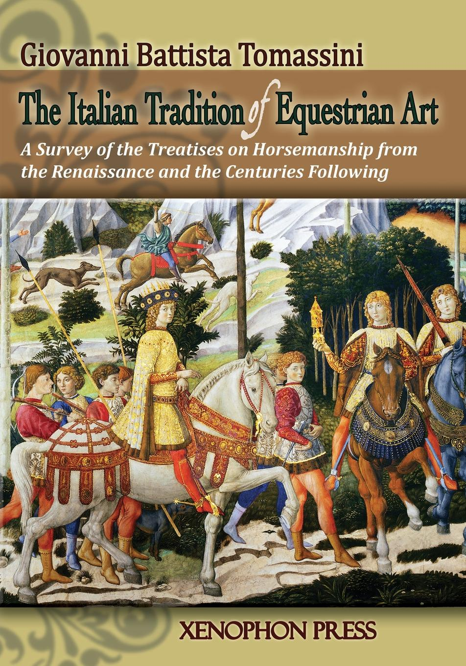 GIOVANNI BATTISTA TOMASSINI THE ITALIAN TRADITION OF EQUESTRIAN ART. A SURVEY OF THE TREATISES ON HORSEMANSHIP FROM THE RENAISSANCE AND THE CENTURIES FOLLOWING