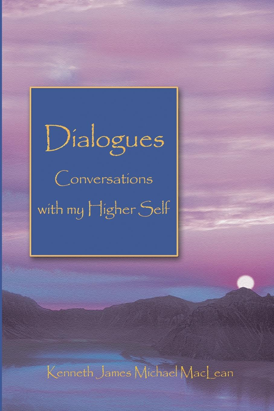 Kenneth James MacLean Dialogues Conversations with My Higher Self dr g alfred palmer purposeology the science of purpose series what s in a name the science of onomatology