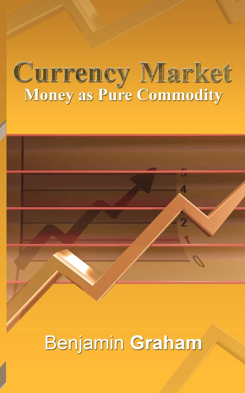 Benjamin Graham. Currency Market. Money as Pure Commodity