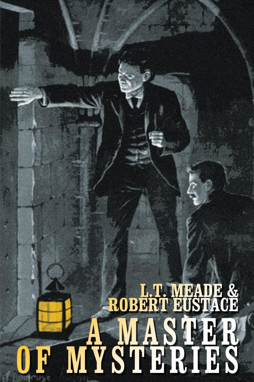 L. T. Meade, Robert Eustace A Master of Mysteries цена и фото