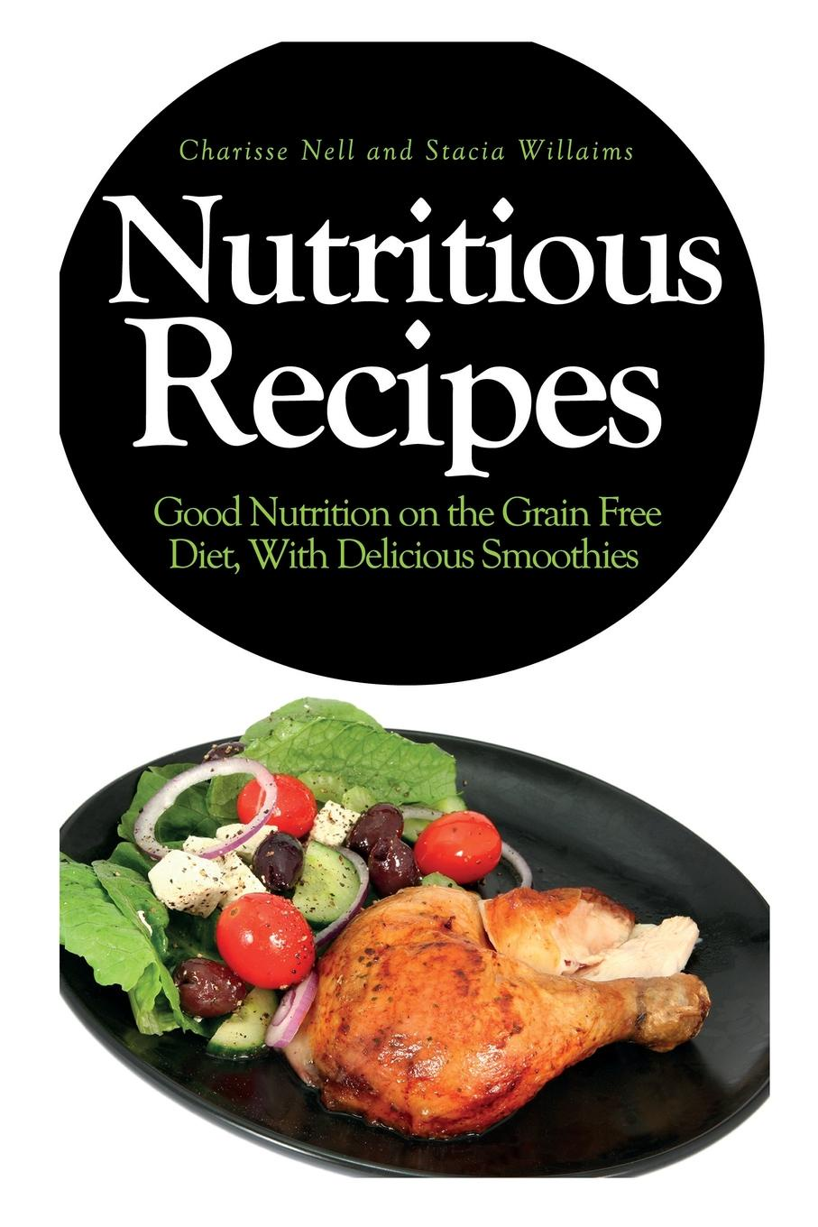 Charisse Nell, Willaims Stacia Nutritious Recipes. Good Nutrition on the Grain Free Diet, with Delicious Smoothies maurie markman cancer nutrition and recipes for dummies isbn 9781118592199