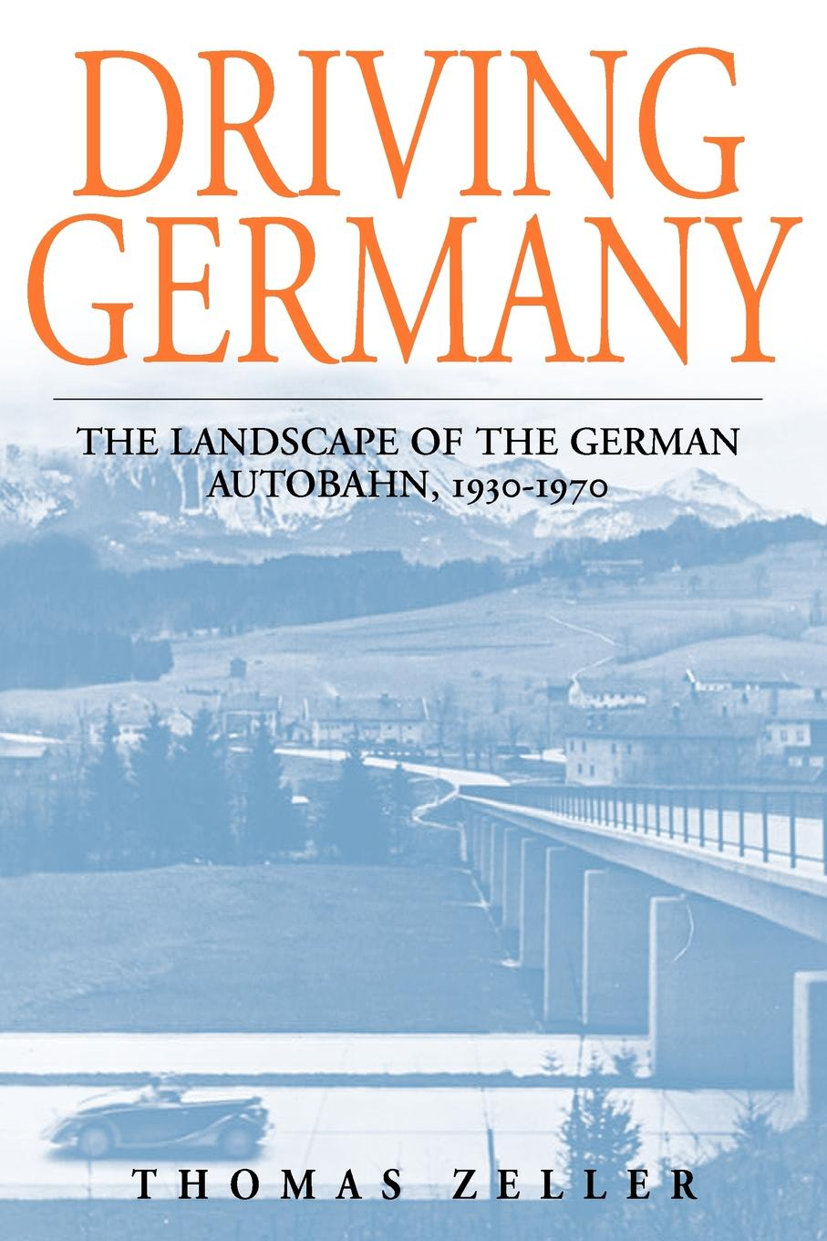 Thomas Zeller Driving Germany. The Landscape of the German Autobahn, 1930-1970