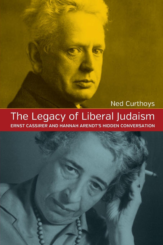Ned Curthoys The Legacy of Liberal Judaism. Ernst Cassirer and Hannah Arendt's Hidden Converstation massimo ferrari ernst cassirer stationen einer philosophischen biographie