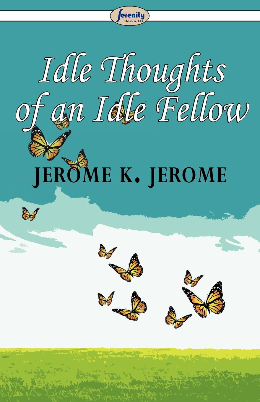 Jerome K. Jerome Idle Thoughts of an Idle Fellow джером клапка джером the idle thoughts of an idle fellow