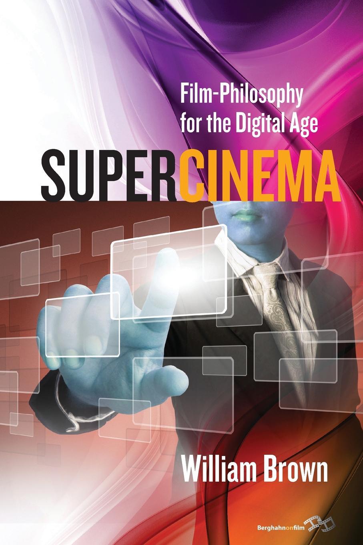 William Brown. Supercinema. Film-Philosophy for the Digital Age