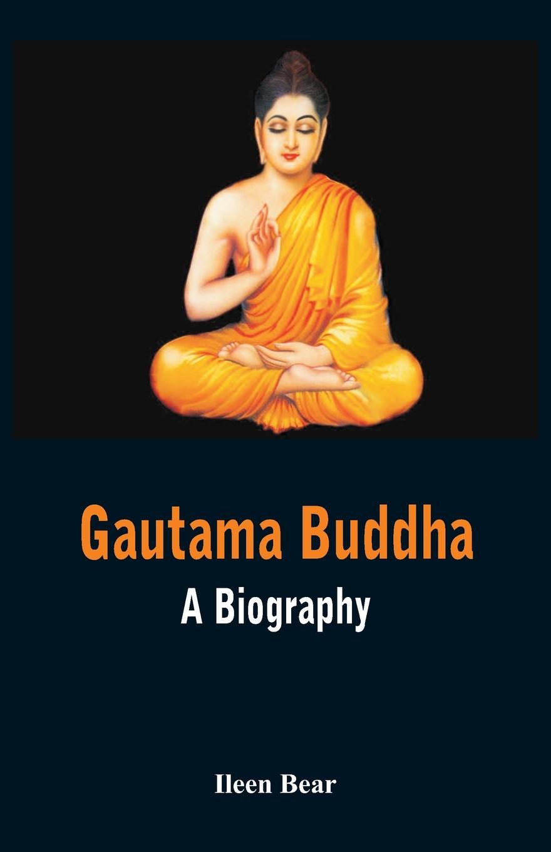 Ileen Bear Gautama Buddha - A Biography