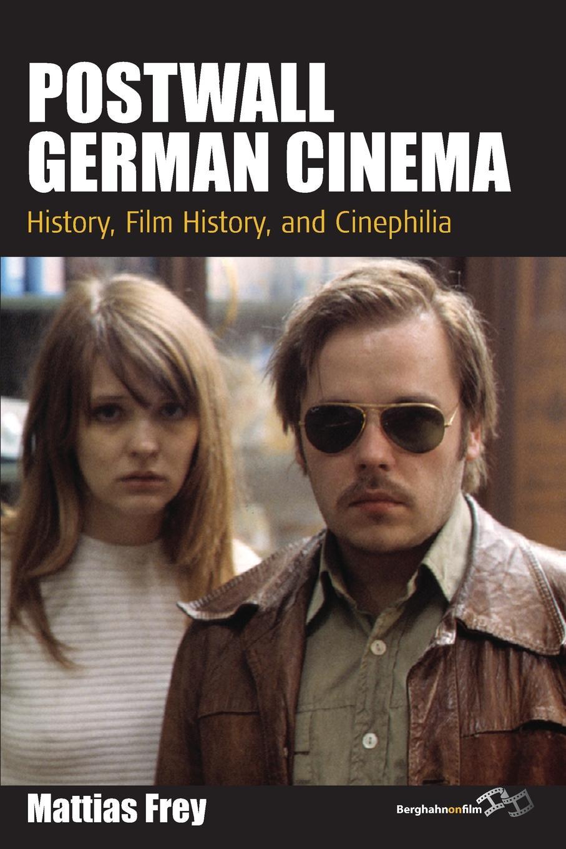 Mattias Frey. Postwall German Cinema. History, Film History and Cinephilia