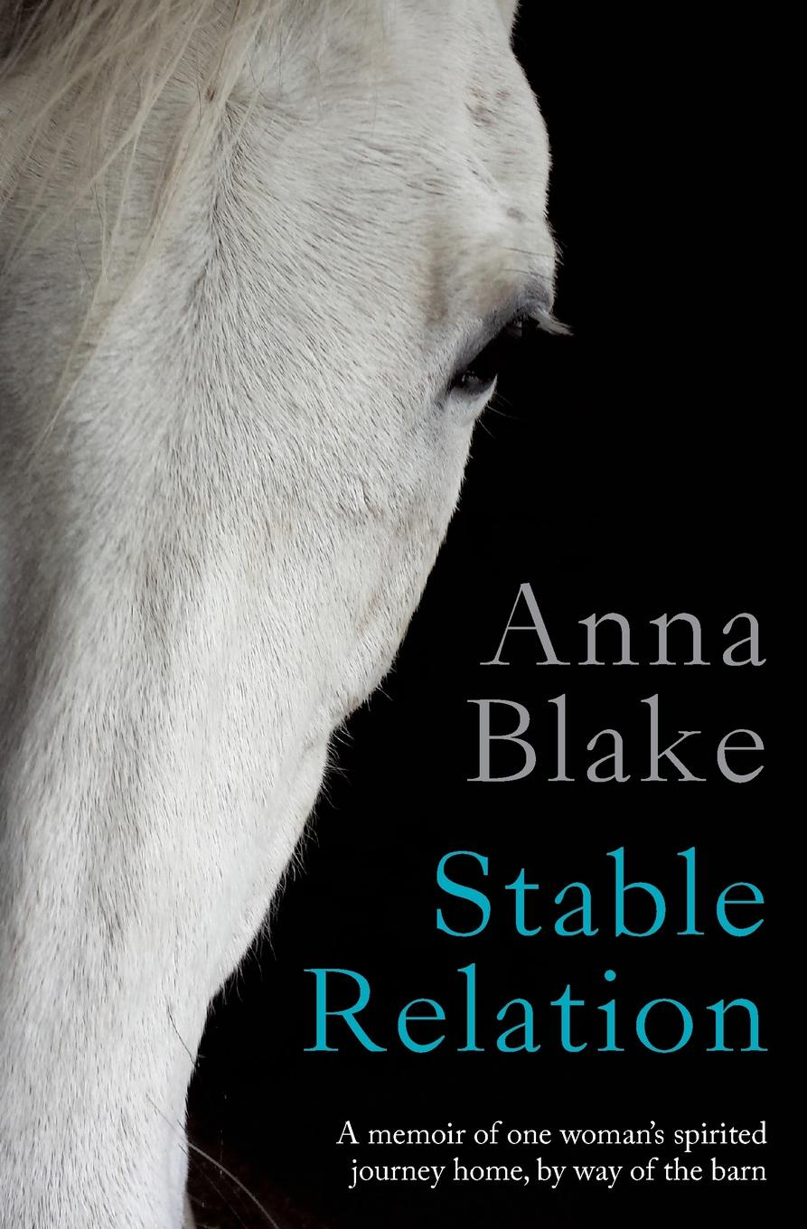 Anna M Blake Stable Relation. A memoir of one woman's spirited journey home, by way of the barn