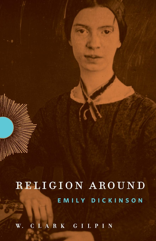 W. Clark Gilpin Religion Around Emily Dickinson grace davie religion in britain a persistent paradox