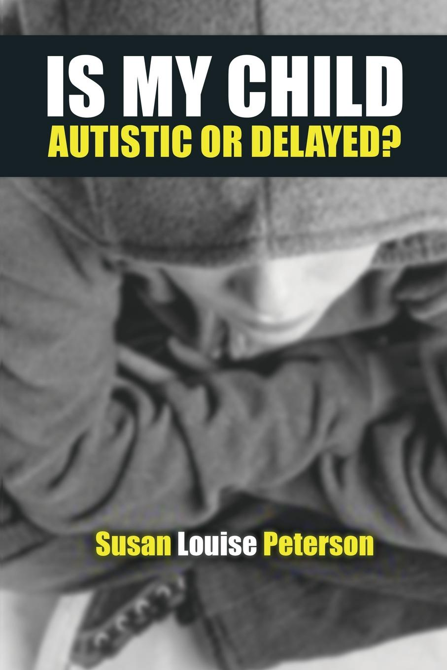 Susan Louise Peterson Is My Child Autistic or Delayed? susan louise peterson autism perspectives