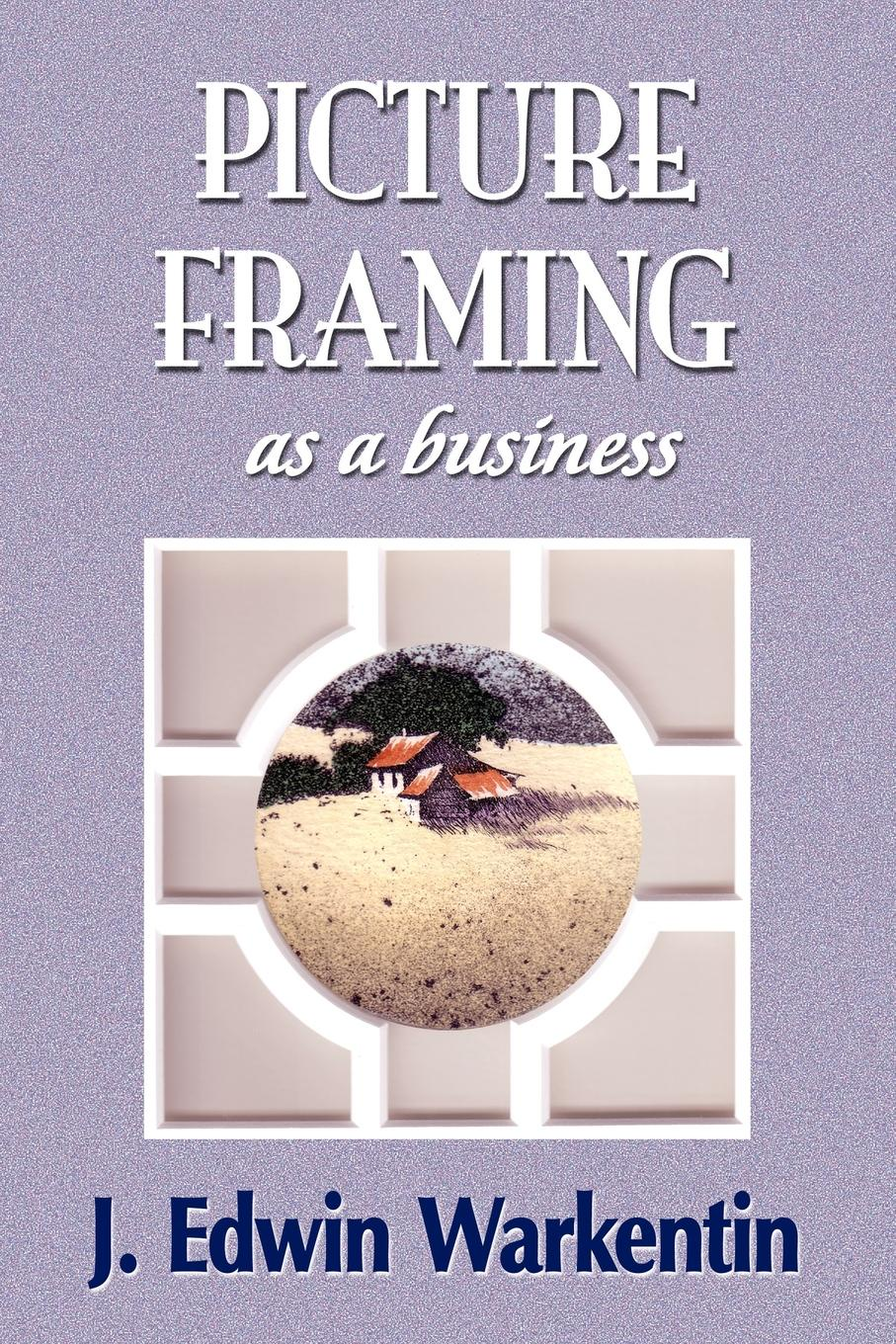 J. Edwin Warkentin PICTURE FRAMING as a Business