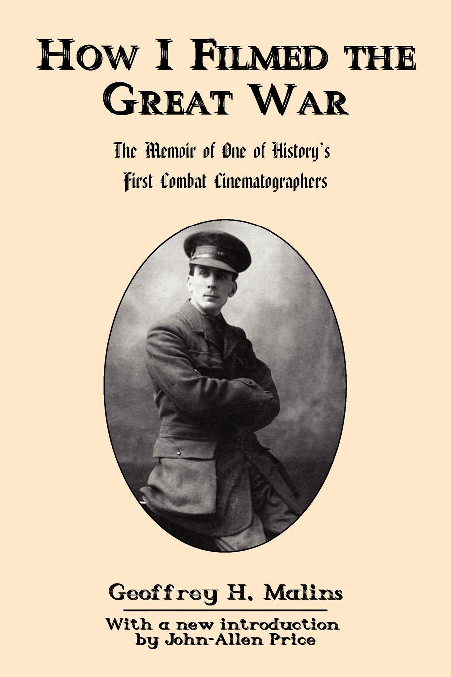 Geoffrey H. Malins. How I Filmed the Great War. The Memoir of One of History's First Combat Cinematographers