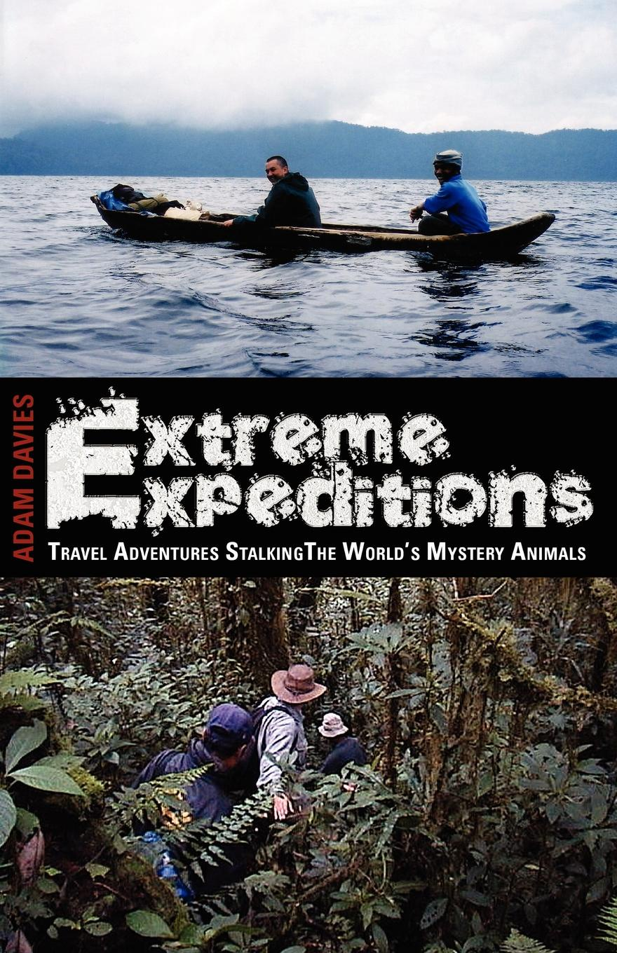 Adam Davies EXTREME EXPEDITIONS. Travel Adventures Stalking the World's Mystery Animals