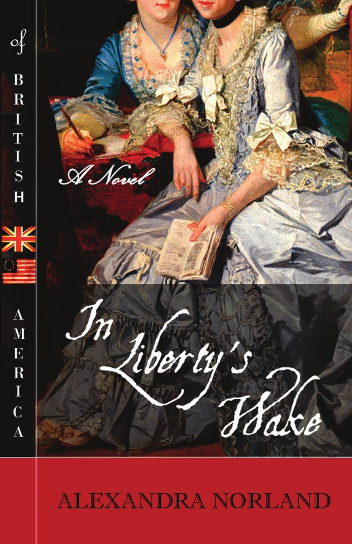 Alexandra Norland. In Liberty's Wake. A Novel of British America