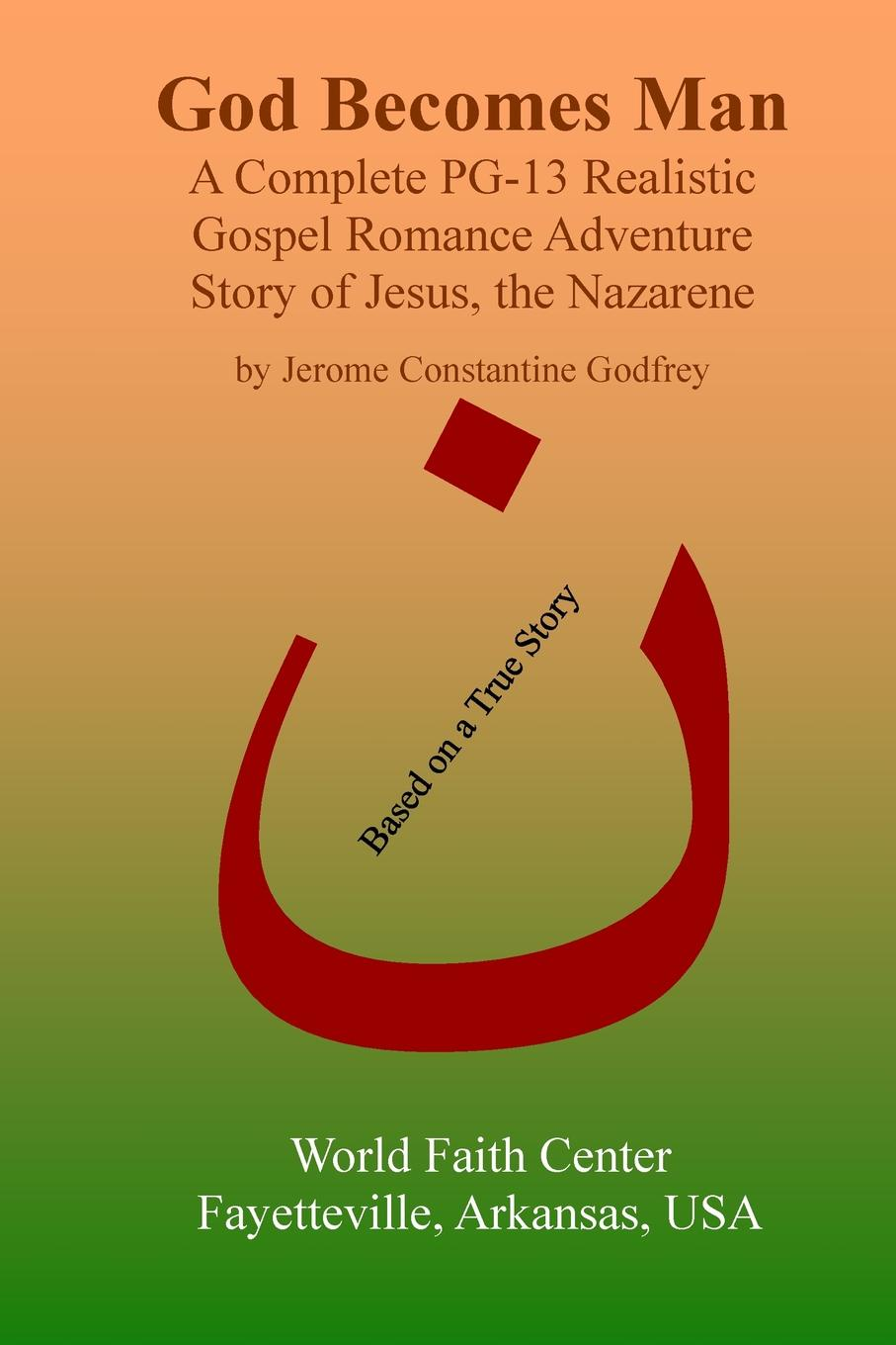 Jerome Constantine Godfrey God Becomes Man. A Complete PG-13 Realistic Gospel Romance Adventure Story of Jesus, the Nazarene pierce taylor hibbs the speaking trinity and his worded world